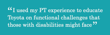 Quote - I used my PT experience to educate Toyota on functional challenges that those with disabilities might face