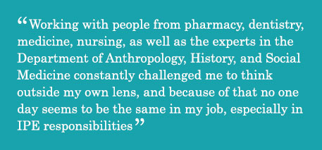 Quote - Working with people from pharmacy, dentistry, medicine, nursing, as well as the experts in the Department of Anthropology, History, and Social Medicine constantly challenged me to think outside my own lens, and because of that no one day seems to be the same in my job, especially in IPE responsibilities