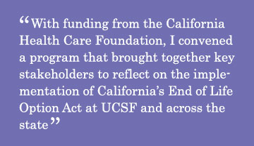 With funding from the California Health Care Foundation, I convened a program that brought together key stakeholders to reflect on the implementation of California's End of Life Option Act at UCSF and across the state