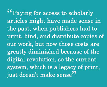 Caption - Paying for access to scholarly articles might have made sense in the past, when publishers had to print, bind, and distribute copies of our work, but now those costs are greatly diminished because of the digital revolution, so the current system, which is a legacy of print, just doesn't make sense