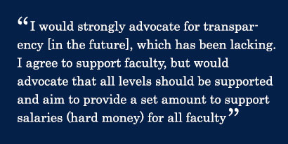 Quote - I would strongly advocate for transparency [in the future], which has been lacking. I agree to support faculty, but would advocate that all levels should be supported and aim to provide a set amount to support salaries (hard money) for all faculty