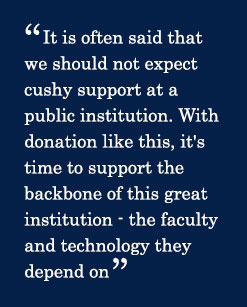 Quote - It is often said that we should not expect cushy support at a public institution. With donation like this, it's time to support the backbone of this great institution - the faculty and technology they depend on