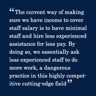 The current way of making sure we have income to cover staff salary is to have minimal staff and hire less experienced assistance for less pay. By doing so, we essentially ask less experienced staff to do more work, a dangerous practice in this highly competitive cutting-edge field
