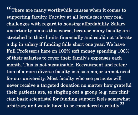 Quote - There are many worthwhile causes when it comes to supporting faculty. Faculty at all levels face very real challenges with regard to housing affordability. Salary uncertainty makes this worse, because many faculty are stretched to their limits financially and could not tolerate a dip in salary if funding falls short one year. We have Full Professors here on 100% soft money spending 100% of their salaries to cover their family's expenses each month. This is not sustainable. Recruitment and retention of a more diverse faculty is also a major unmet need for our university. Most faculty who see patients will never receive a targeted donation no matter how grateful their patients are, so singling out a group (e.g. non-clinician basic scientists) for funding support feels somewhat arbitrary and would have to be considered carefully