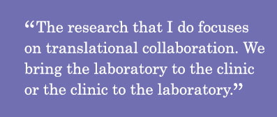 Quote - The research that I do focuses on translational collaboration. We bring the laboratory to the clinic or the clinic to the laboratory.