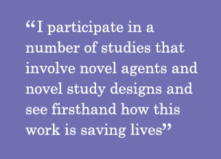 Quote - I participate in a number of studies that involve novel agents and novel study designs and see firsthand how this work is saving lives
