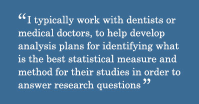 Quote - I typically work with dentists or medical doctors, to help develop analysis plans for identifying what is the best statistical measure and method for their studies in order to answer research questions.