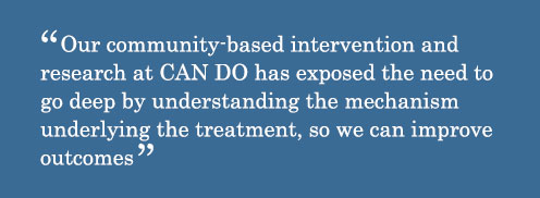 Quote - Our community-based intervention and research at CAN DO has exposed the need to go deep by understanding the mechanism underlying the treatment, so we can improve outcomes