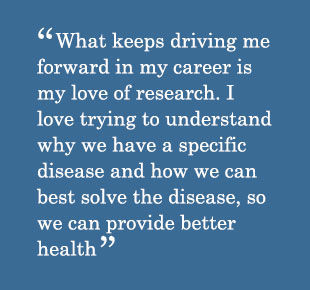 Quote - What keeps driving me forward in my career is my love of research. I love trying to understand why we have a specific disease and how we can best solve the disease, so we can provide better health.