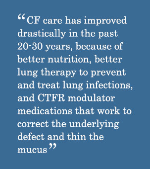 Quote - CF care has improved drastically in the past 20-30 years, because of better nutrition, better lung therapy to prevent and treat lung infections, and CTFR modulator medications that work to correct the underlying defect and thin the mucus