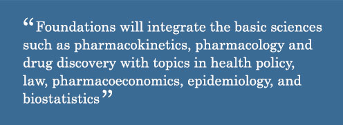 Foundations will integrate the basic sciences such as pharmacokinetics, pharmacology and drug discovery with topics in health policy, law, pharmacoeconomics, epidemiology, and biostatistics