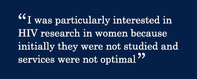 Quote - I was particularly interested in HIV research in women because initially they were not studied and services were not optimal