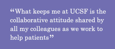 Quote - What keeps me at UCSF is the collaborative attitude shared by all my colleagues as we work to help patients