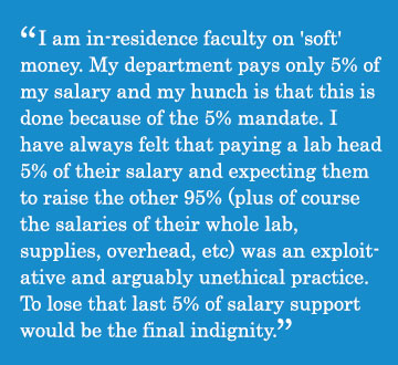 Caption - I am in-residence faculty on 'soft' money. My department pays only 5% of my salary and my hunch is that this is done because of the 5% mandate. I have always felt that paying a lab head 5% of their salary and expecting them to raise the other 95% (plus of course the salaries of their whole lab, supplies, overhead, etc) was an exploitative and arguably unethical practice. To lose that last 5% of salary support would be the final indignity.