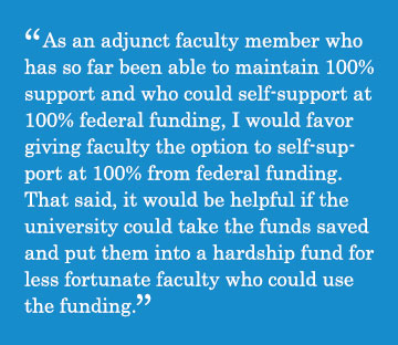Caption - As an adjunct faculty member who has so far been able to maintain 100% support and who could self-support at 100% federal funding, I would favor giving faculty the option to self-support at 100% from federal funding. That said, it would be helpful if the university could take the funds saved and put them into a hardship fund for less fortunate faculty who could use the funding
