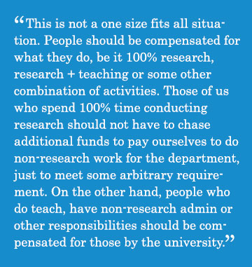 Caption - This is not a one size fits all situation. People should be compensated for what they do, be it 100% research, research + teaching or some other combination of activities. Those of us who spend 100% time conducting research should not have to chase additional funds to pay ourselves to do non-research work for the department, just to meet some arbitrary requirement. On the other hand, people who do teach, have non-research admin or other responsibilities should be compensated for those by the university.