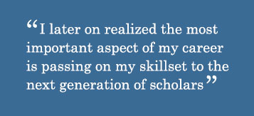 Quote - I later on realized the most important aspect of my career is passing on my skillset to the next generation of scholars