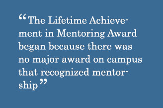 Quote - The Lifetime Achievement in Mentoring Award began because there was no major award on campus that recognized mentorship