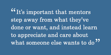 Quote - It's important that mentors step away from what they've done or want, and instead learn to appreciate and care about what someone else wants to do